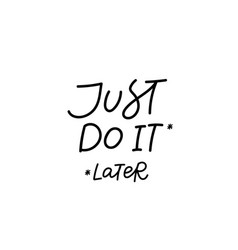 just do it later calligraphy quote lettering vector image