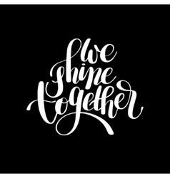 we shine together handwritten inscription modern vector image