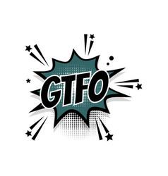 Comic text gtfo speech bubble pop art vector