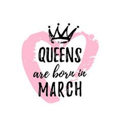Popular phrase queens are born in march vector