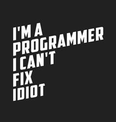 I am a programmer i cant fix idiot funny quote vector