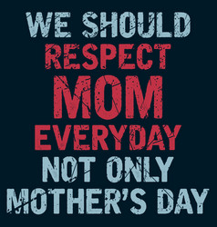 Respect mom everyday not only mothers day vector