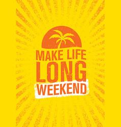 make life long weekend inspiring creative vector image