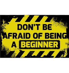 Dont be afraid of being a beginner sign vector