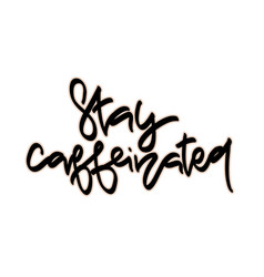 stay caffeinated hand drawn lettering vector image