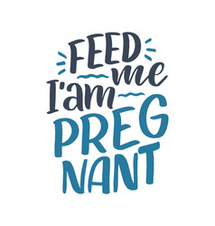 pregnancy quote feed me i am pregnant hand drawn vector image
