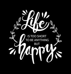 Life is too short to be anything but happy vector
