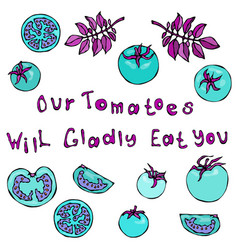 our tomatoes will gladly eat you lettering crazy vector image