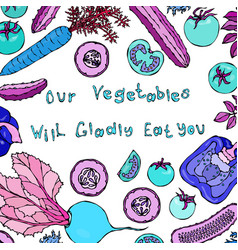 our vegetables will gladly eat you lettering vector image
