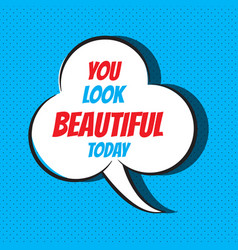 Comic speech bubble with phrase you look beautiful vector