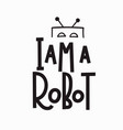 i am a robot t-shirt quote lettering vector image vector image