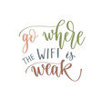 go where wifi is weak - hand lettering vector image vector image