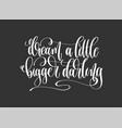 dream a little bigger darling - hand lettering vector image vector image