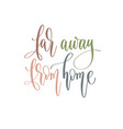 far away from home - hand lettering inscription vector image vector image