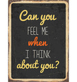 Retro metal sign Can you feel me when I think vector image