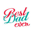 best dad ever red green color text white backgroun vector image