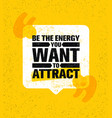 be the energy you want to attract speech bubble vector image