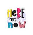 here and now shirt quote lettering vector image vector image