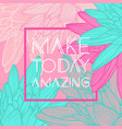make today amazingquote floral background vector image vector image