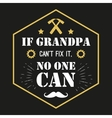 quote - If Grandpa Can t Fix It No One vector image vector image