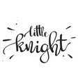 hand drawn lettering - little knight vector image vector image