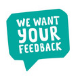we want your feedback speech bubble icon vector image