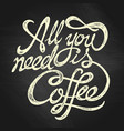 all you need is coffee - hand drawn quote white vector image vector image