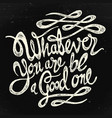 watever you are be a good one bw vector image