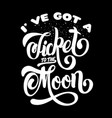 i ve got a ticket to moon quote typographical vector image vector image