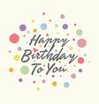 happy birthday to you with dot vector image vector image