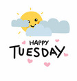 happy tuesday cute sun smile and cloud cartoon vector image vector image