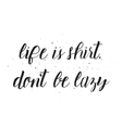 Life is shirt dont be lazy inscription Greeting vector image