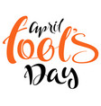 april fools day lettering handwritten calligraphy vector image