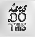 lets do this inspirational motivational phrase vector image