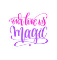 our love is magic - hand lettering love quote to vector image vector image
