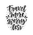travel more worry less hand drawn lettering vector image vector image