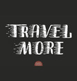 hand drawn lettering travel more elegant vector image