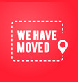 flat design we have moved icon moving office sign vector image