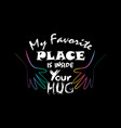 my favorite place inside your hug motivational qu vector image