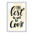 the best is yet come hand drawn calligraphy vector image vector image