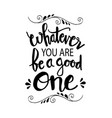 whatever you are be a good one inspiring creative vector image vector image