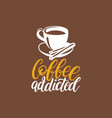 coffee addicted handwritten phrase coffee vector image