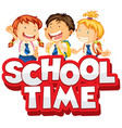 font design for word school time with happy kids vector image