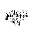 good vibes only black and white hand lettering vector image vector image