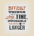 difficult things take a long time vector image
