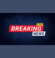 breaking news banner template breaking news vector image