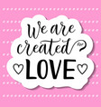 calligraphy lettering of we are created for love vector image vector image