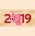 happy new year 2019 chinese new year greetings vector image vector image
