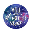 you are not alone hand drawn cosmic lettering vector image