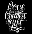 hand lettering love is the greatest gift on black vector image vector image